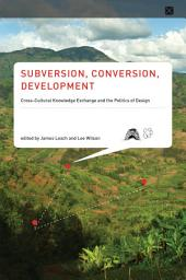 Subversion, Conversion, Development: Cross-Cultural Knowledge Exchange and the Politics of Design