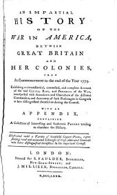 An Impartial History of the War in America: Between Great Britain and Her Colonies, from Its Commencement to the End of the Year 1779. Exhibiting a Circumstantial, Connected, and Complete Account of the Real Causes, Rise, and Progress of the War, Interspersed with Anecdotes and Characters of the Different Commanders, and Accounts of Such Personages in Congress as Have Distinguished Themselves During the Contest. With an Appendix, Containing a Collection of Interesting and Authentic Papers Tending to Elucidate the History. Illustrated with a Variety of Beautiful Copper-plates, Representing Real and Animated Likenesses of Those Celebrated Generals who Have Distinguished Themselves in the Important Contest
