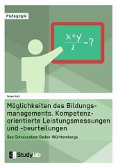 Möglichkeiten des Bildungsmanagements. Kompetenzorientierte Leistungsmessungen und -beurteilungen: Das Schulsystem Baden-Württembergs