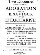 A Discourse of the Holy Eucharist, in the Two Great Points of the Real Presence and the Adoration of the Host: In Answer to the Two Discourses Lately Printed at Oxford on this Subject : to which is Prefixed a Large Historical Preface Relating to the Same Argument