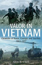 Valor in Vietnam: Chronicles of Honor, Courage, and Sacrifice: 1963-1977