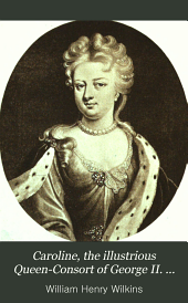 Caroline the Illustrious: Queen-Consort of George II and Sometime Queen-Regent , a Study of Her Life and Time