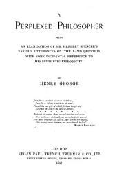 A Perplexed Philosopher: Being an Examination of Mr. Herbert Spencer's Various Utterances on the Land Question, with Some Incidental Reference to His Synthetic Philosophy