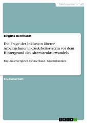 Die Frage der Inklusion älterer Arbeitnehmer in das Arbeitssystem vor dem Hintergrund des Altersstrukturwandels: Ein Ländervergleich Deutschland - Großbritannien