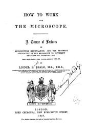 How to Work with the Microscope: A Course of Lectures on Microscopical Manipulation, and the Practical Application of the Microscope to Different Branches of Investigation, Delivered During the Winter Session, 1856-57