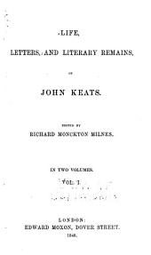 Life, Letters, and Literary Remains, of John Keats: Volume 1