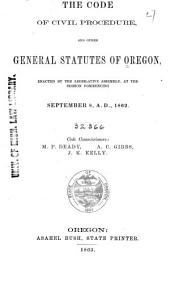 The Code of Civil Procedure and Other General Statutes of Oregon: Enacted by the Legislative Assembly, at the Session Commencing September 8, A.D., 1862