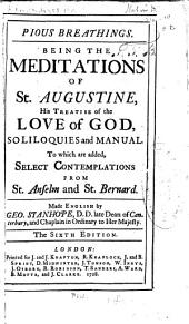 Pious Breathings: Being the Meditations of St. Augustine, His Treatise of the Love of God, Soliloquies and Manual. To which are Added, Select Contemplations from St. Anselm and St. Bernard