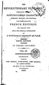 The revolutionary Plutarch: exhibiting the most distinguished characters, literary, military, and political, in the recent annals of the French Republic, the greater part from the original information of a gentleman resident at Paris, Volume 3