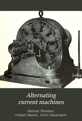 Alternating Current Machines: Being the Second Volume of Dynamo Electric Machinery, Its Construction, Design, and Operation