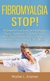 Fibromyalgia STOP!: A Comprehensive Guide on Fibromyalgia Causes, Symptoms, Treatments, and a Holistic System of Diet, Exercise, & Natural Remedies for Fibromyalgia Pain Relief