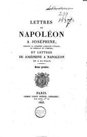 Lettres de Napoléon à Joséphine, pendant la première campagne d'Italie, le Consulat et l'Empire: et lettres de Joséphine à Napoléon et sa fille, Volume1