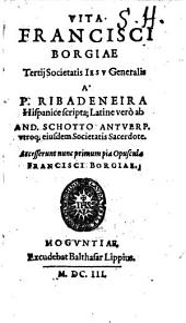 Vita Francisci Borgiae Tertij Societatis Iesv Generalis: Accesserunt nunc primum pia Opuscula Francisci Borgiae