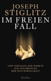Im freien Fall -: Vom Versagen der Märkte zur Neuordnung der Weltwirtschaft