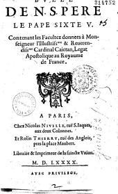 Bulle de N. S. Pere le Pape Sixte V. Contenant les Facultez donnees à Monseigneur...Cardinal Caietan, Legat Apostolique au Royaume de France