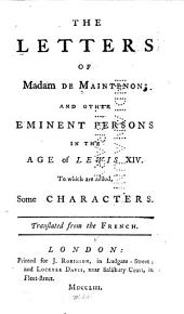The Letters of Madam [sic] de Maintenon: And Other Eminent Persons in the Age of Lewis XIV. To which are Added, Some Characters