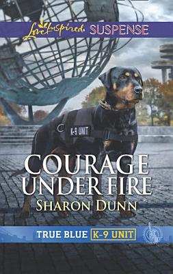 Courage Under Fire  Mills   Boon Love Inspired Suspense   True Blue K 9 Unit  Book 8