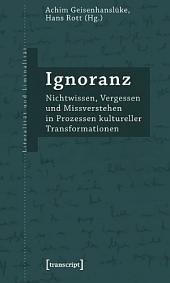 Ignoranz: Nichtwissen, Vergessen und Missverstehen in Prozessen kultureller Transformationen