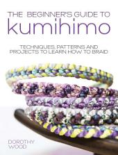 The Beginner's Guide to Kumihimo: Techniques, patterns and projects to learn how to braid