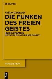Die Funken des freien Geistes: Neuere Aufsätze zu Nietzsches Philosophie der Zukunft