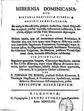 Hibernia dominicana. Sive historia provinciæ Hiberniæ Ordinis Prædicatorum. Ex antiquis manuscriptis, probatis auctoribus, literis originalibus nunquam antehac impressis ... alijsque invictæ fidei monumentis deprompta. In qua nedum omnia, quæ ad memoratam attinent provinciam, & cænobia ejus, tam intra quam extra regnum Hiberniæ constituta atque alumnos ipsius ... succincte distincteque exhibentur. ... Per p. Thomas De Burgo ..