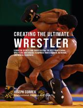 Creating the Ultimate Wrestler: Learn the Secrets and Tricks Used By the Best Professional Wrestlers and Coaches to Improve Your Strength, Nutrition, and Mental Toughness