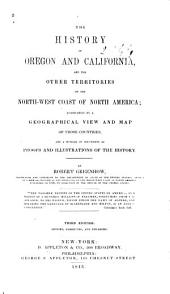 The History of Oregon and California, and the Other Territories of the North-west Coast of North America: Accompanied by a Geographical View and Map of Those Countries, and a Number of Documents as Proofs and Illustrations of the History