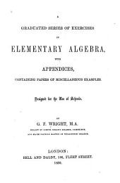 A Graduated Series of Exercises in Elementary Algebra: With Appendices Containing Papers of Miscellaneous Examples. Designed for the Use of Schools
