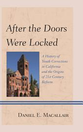 After the Doors Were Locked: A History of Youth Corrections in California and the Origins of Twenty-First Century Reform