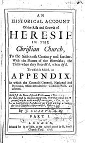 An Historical Account of the Rise and Growth of Heresie in the Christian Church, to the Sixteenth Century and Farther: With the Names of the Hereticks; the Time when They Flourish'd, when Dy'd. To which is Added, an Appendix, in which the Councils General, National and Provincial, which Defended the Catholick Faith, are Inserted ..., Part 1