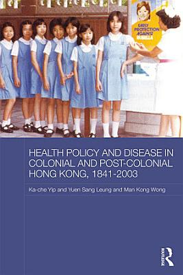 Health Policy and Disease in Colonial and Post Colonial Hong Kong  1841 2003 PDF