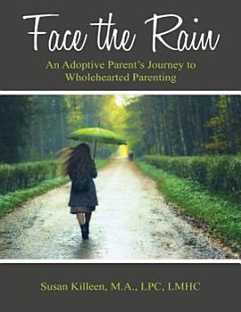 Face the Rain  An Adoptive Parent   s Journey to Wholehearted Parenting PDF