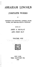 Abraham Lincoln; Complete Works, Comprising His Speeches, State Papers, and Miscellaneous Writings: Volume 1