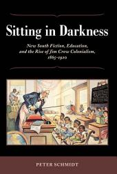 Sitting in Darkness: New South Fiction, Education, and the Rise of Jim Crow Colonialism, 1865-1920