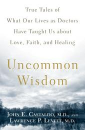 Uncommon Wisdom: True Tales of What Our Lives as Doctors Have Taught Us about Love, Faith and Healing