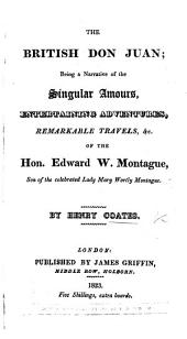 The British Don Juan; Being a Narrative of the Singular Amours, Entertaining Adventures, Remarkable Travels, &c. of the Hon. Edward W. Montague, Etc. [With Plates.]
