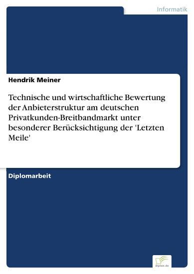 Technische und wirtschaftliche Bewertung der Anbieterstruktur am deutschen Privatkunden Breitbandmarkt unter besonderer Ber  cksichtigung der  Letzten Meile  PDF