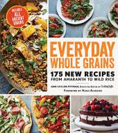 Everyday Whole Grains: 175 New Recipes from Amaranth to Wild Rice, Including Every Ancient Grain