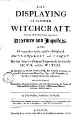 The Displaying of Supposed Witchcraft: Wherein is Affirmed that There are Many Sorts of Deceivers and Impostors, and Divers Persons Under a Passive Delusion of Melancholy and Fancy. But that There is a Corporeal League Made Betwixt the Devil and the Witch, Or that He Sucks on the Witches Body...or the Like, is Utterly Denied and Disproved. Wherein Also is Handled, the Existence of Angels and Spirits, the Truth of Apparitions...the Force of Charms, and Philters; with Other Abstruse Matters