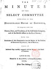 The Minutes of the Select Committee Appointed by the Honourable House of Commons, to Enquire Into the Nature, State, and Condition of the East India Company, and of the British Affairs in the East Indies: With the Particulars of Their Examination Into the Merits of the Petition of Gregore Cojamaul, Late of Bengal, in Behalf of Himself and Other Armenian Merchants : an Authentic Copy Carefully Compared with the Original on the Table of the House of Commons