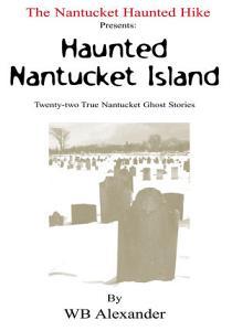 The Nantucket Haunted Hike Presents  Haunted Nantucket Island Twenty two True Nantucket Ghost Stories PDF