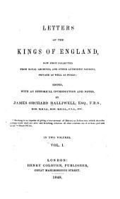 Letters of the Kings of England, Now First Collected from Royal Archives: And Other Authentic Sources, Private as Well as Public, Volume 1