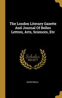 The London Literary Gazette And Journal Of Belles Lettres  Arts  Sciences  Etc Book