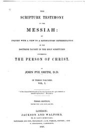 The Scripture Testimony to the Messiah: An Inquiry with a View to a Satisfactory Determination of the Doctrine Taught in the Holy Scriptures Concerning the Person of Christ, Volume 1