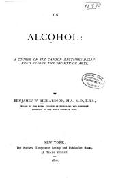 On Alcohol: A Course of Six Cantor Lectures Delivered Before the Society of Arts