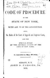 The Code of Procedure of the State of New York, with Art. VI of the Constitution, Also the Rules of the Court of Appeals and Supreme Court, and the Special Rules of the Several Courts of the City of New York, as Amended to May 26, 1876