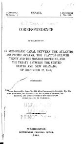 Correspondence in Relation to an Interoceanic Canal Between the Atlantic and Pacific Oceans, the Clayton-Bulwer Treaty and the Monroe Doctrine, and the Treaty Between the United States and New Grenada of December 12, 1846: Comprising a Reprint of Senate Ex. Docs. No. 112, 46th Congress, 2d Session; No. 194, 47th Congress, 1st Session; and No. 26, 48th Congress, 1st Session; and Correspondence Not Heretofore Communicated to Congress