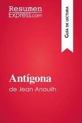 Antígona de Jean Anouilh (Guía de lectura): Resumen y análisis completo