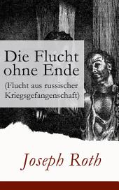 Die Flucht ohne Ende (Flucht aus russischer Kriegsgefangenschaft) - Vollständige Ausgabe: Biographischer Roman (Erster Weltkrieg)