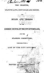 The Charter, Statute Laws, Joint Rules and Orders, and Rules and Orders of the Common Council of the City of Portland, and the Standing Committees: Together with a List of the City Officers